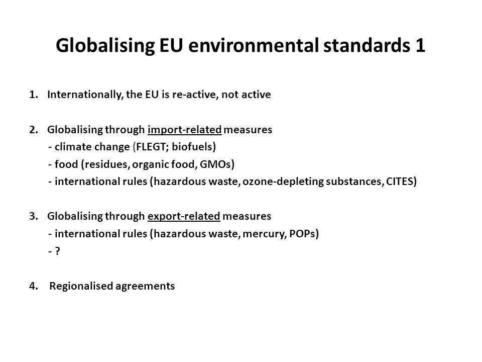 Globalising EU environmental standards 1 1.Internationally, the EU is re-active, not active 2.Globalising through import-related measures - climate change (FLEGT; biofuels) - food (residues, organic food, GMOs) - international rules (hazardous waste, ozone-depleting substances, CITES) 3.Globalising through export-related measures - international rules (hazardous waste, mercury, POPs) - .