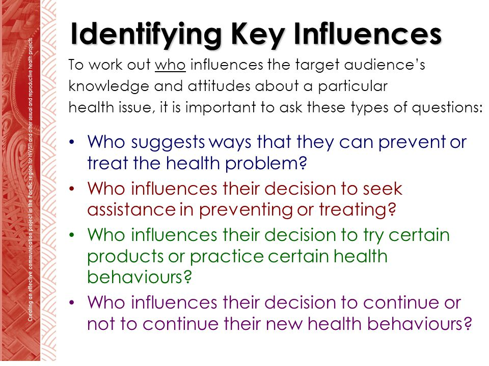 Identifying Key Influences To work out who influences the target audiences knowledge and attitudes about a particular health issue, it is important to ask these types of questions: Who suggests ways that they can prevent or treat the health problem.