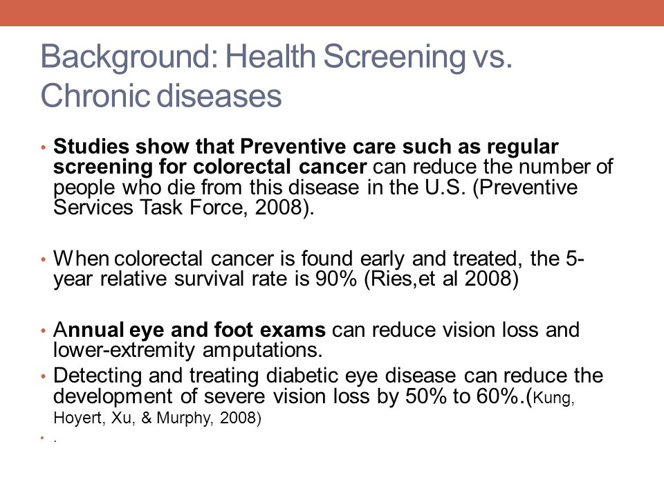 Background: Health Screening vs. Chronic diseases Studies show that Preventive care such as regular screening for colorectal cancer can reduce the num