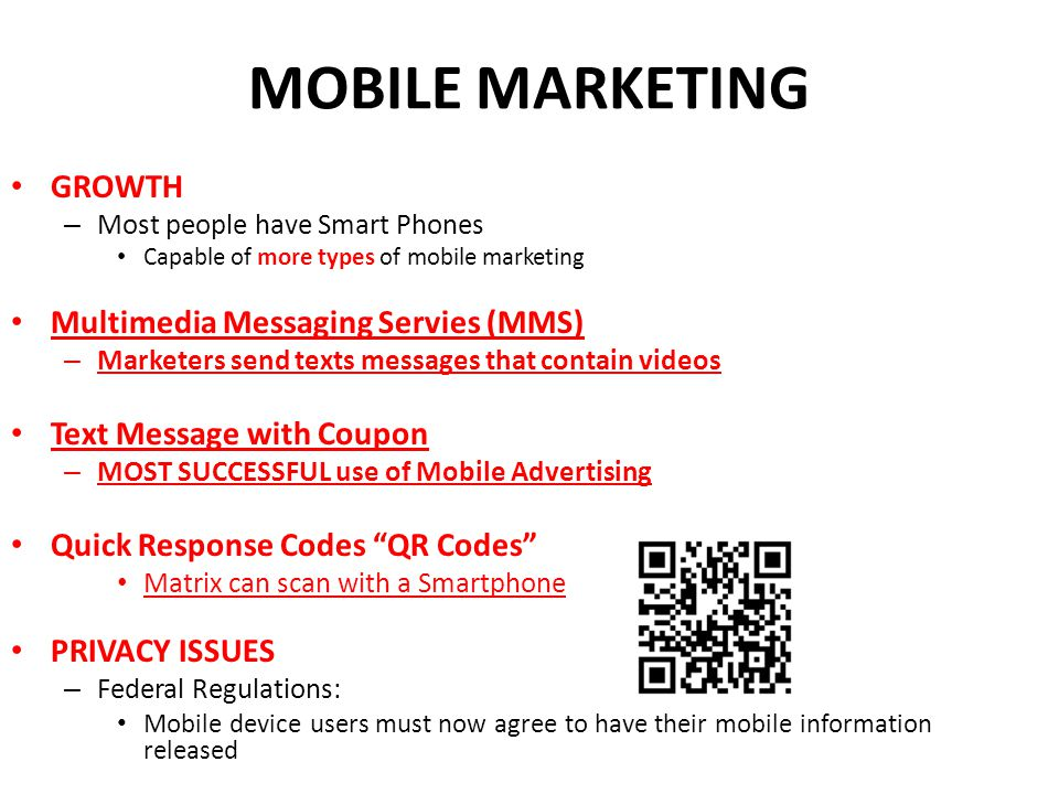 MOBILE MARKETING GROWTH – Most people have Smart Phones Capable of more types of mobile marketing Multimedia Messaging Servies (MMS) – Marketers send texts messages that contain videos Text Message with Coupon – MOST SUCCESSFUL use of Mobile Advertising Quick Response Codes QR Codes Matrix can scan with a Smartphone PRIVACY ISSUES – Federal Regulations: Mobile device users must now agree to have their mobile information released