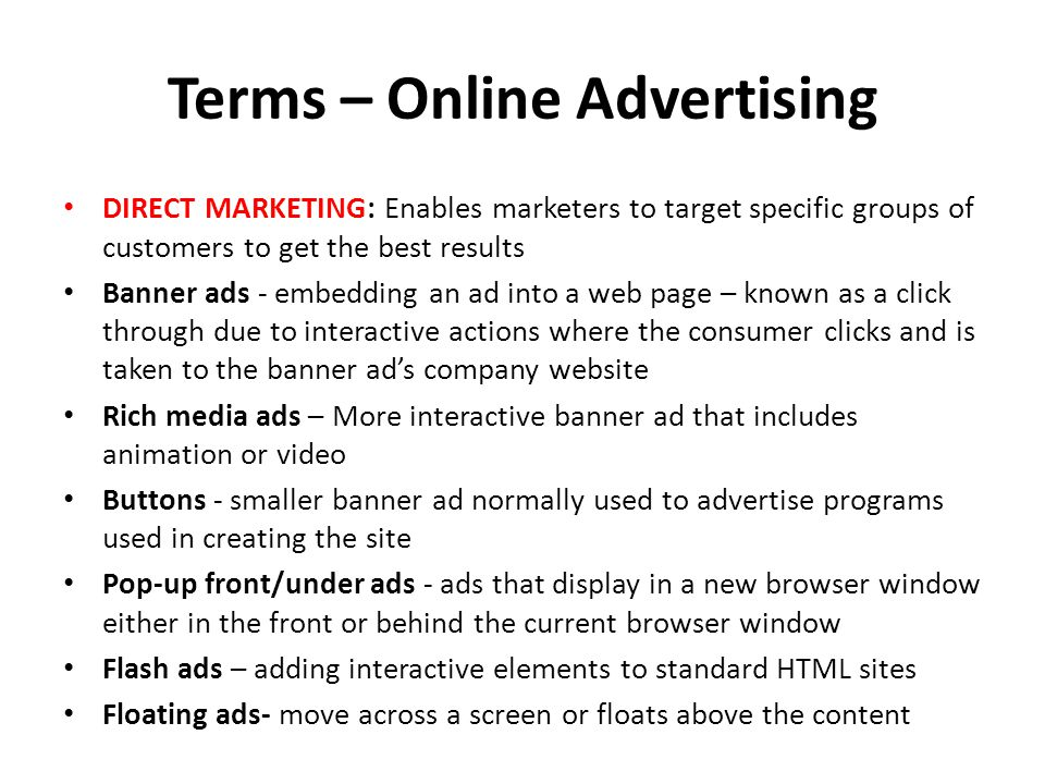 Terms – Online Advertising DIRECT MARKETING: Enables marketers to target specific groups of customers to get the best results Banner ads - embedding an ad into a web page – known as a click through due to interactive actions where the consumer clicks and is taken to the banner ads company website Rich media ads – More interactive banner ad that includes animation or video Buttons - smaller banner ad normally used to advertise programs used in creating the site Pop-up front/under ads - ads that display in a new browser window either in the front or behind the current browser window Flash ads – adding interactive elements to standard HTML sites Floating ads- move across a screen or floats above the content