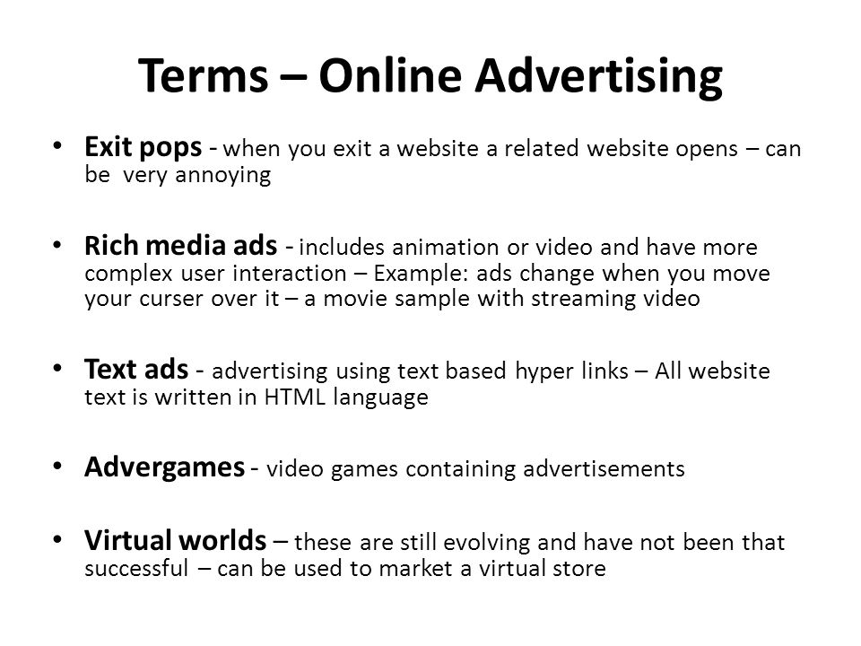Terms – Online Advertising Exit pops - when you exit a website a related website opens – can be very annoying R ich media ads - includes animation or video and have more complex user interaction – Example: ads change when you move your curser over it – a movie sample with streaming video Text ads - advertising using text based hyper links – All website text is written in HTML language Advergames - video games containing advertisements Virtual worlds – these are still evolving and have not been that successful – can be used to market a virtual store