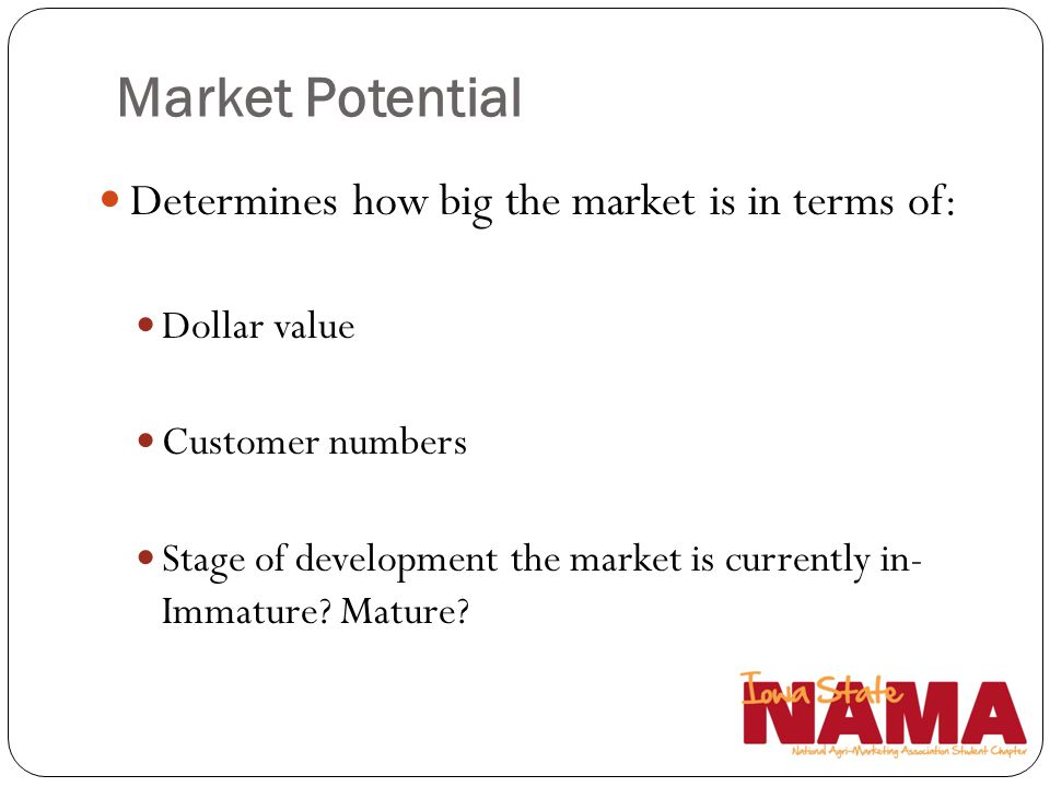 Determines how big the market is in terms of: Dollar value Customer numbers Stage of development the market is currently in- Immature? Mature?