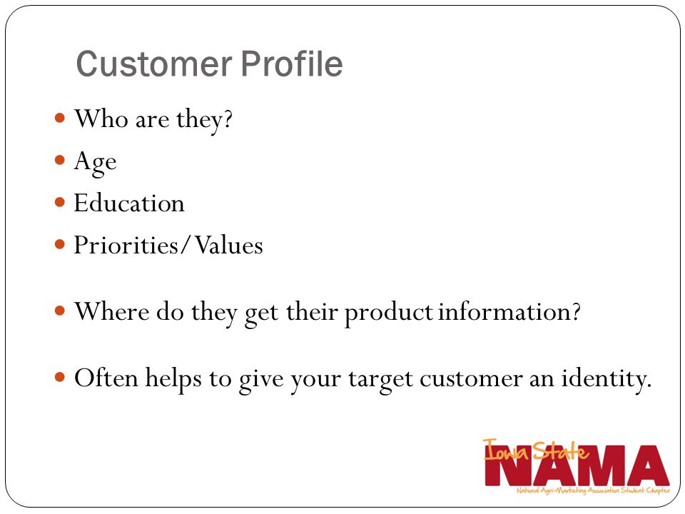Customer Profile Who are they? Age Education Priorities/Values Where do they get their product information? Often helps to give your target customer a