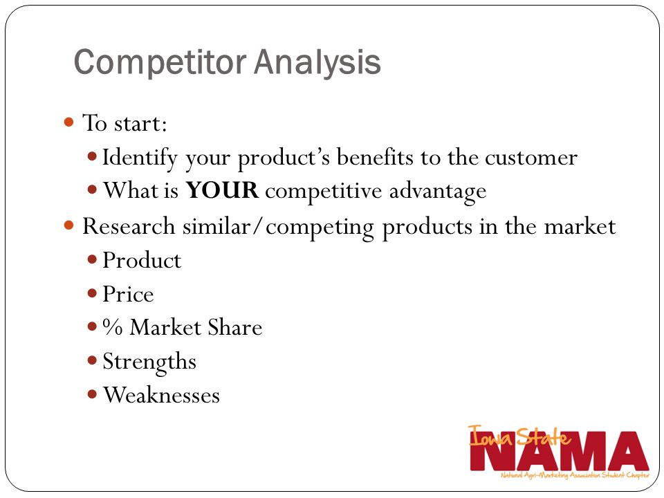 Competitor Analysis To start: Identify your products benefits to the customer What is YOUR competitive advantage Research similar/competing products i