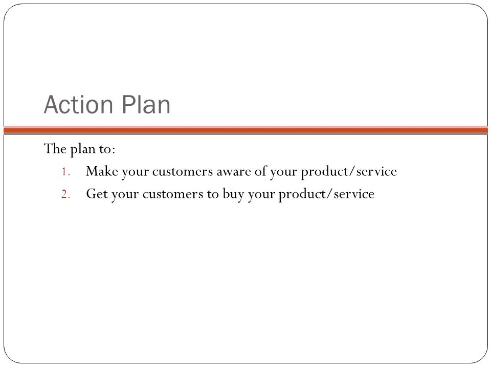 Action Plan The plan to: 1. Make your customers aware of your product/service 2. Get your customers to buy your product/service