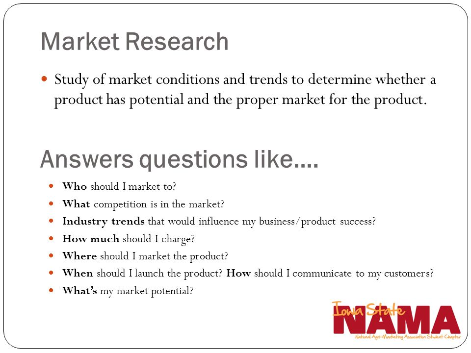 Market Research Study of market conditions and trends to determine whether a product has potential and the proper market for the product. Answers ques
