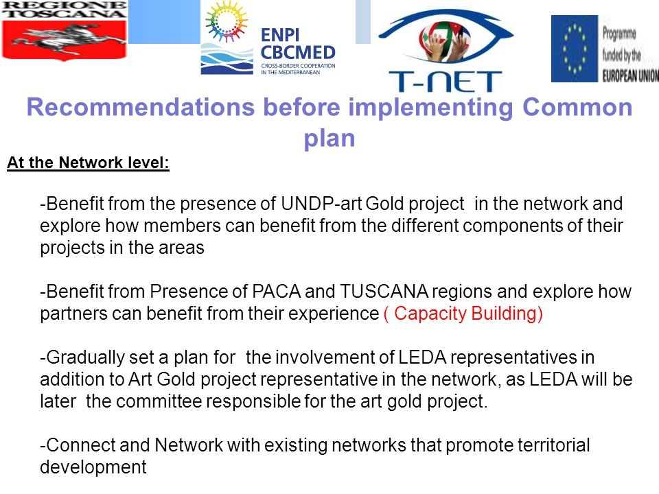 At the Network level: -Benefit from the presence of UNDP-art Gold project in the network and explore how members can benefit from the different components of their projects in the areas -Benefit from Presence of PACA and TUSCANA regions and explore how partners can benefit from their experience ( Capacity Building) -Gradually set a plan for the involvement of LEDA representatives in addition to Art Gold project representative in the network, as LEDA will be later the committee responsible for the art gold project.