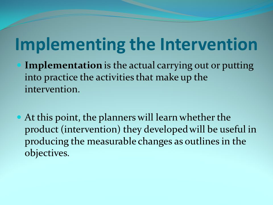Implementing the Intervention Implementation is the actual carrying out or putting into practice the activities that make up the intervention. At this