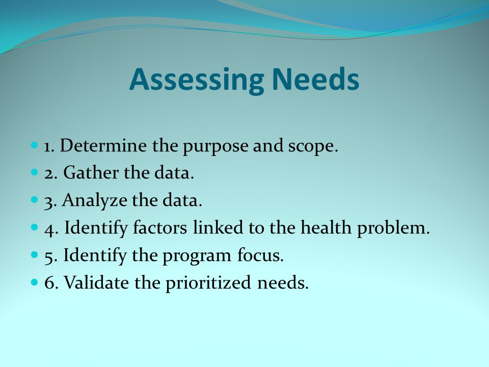Assessing Needs 1. Determine the purpose and scope. 2. Gather the data. 3. Analyze the data. 4. Identify factors linked to the health problem. 5. Iden