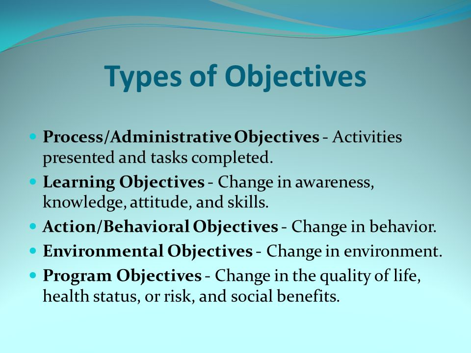 Types of Objectives Process/Administrative Objectives - Activities presented and tasks completed. Learning Objectives - Change in awareness, knowledge