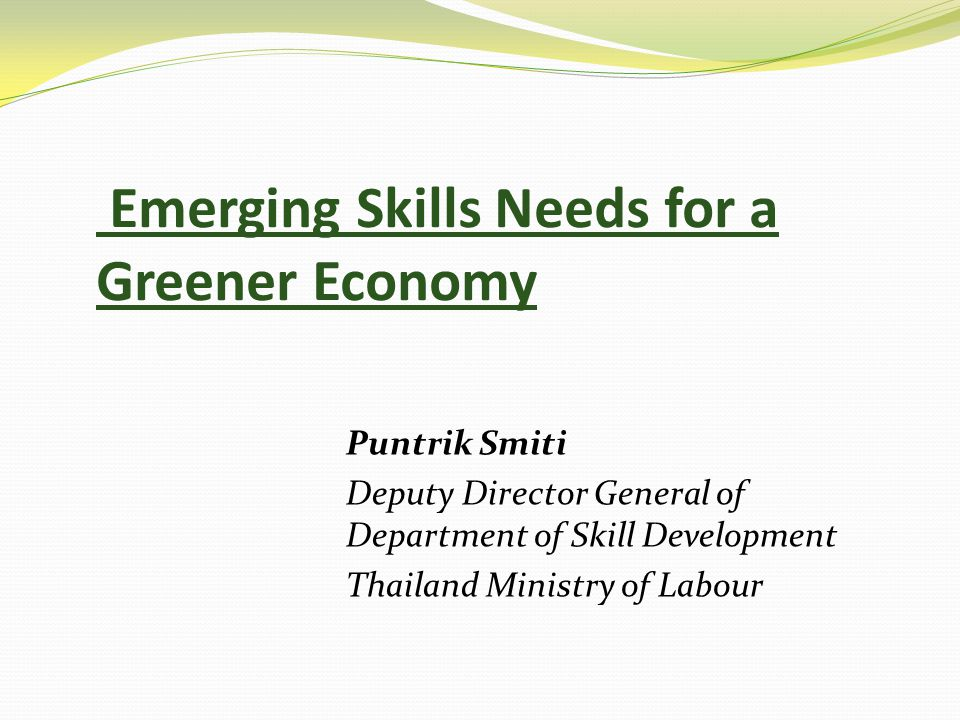 Emerging Skills Needs for a Greener Economy Puntrik Smiti Deputy Director General of Department of Skill Development Thailand Ministry of Labour