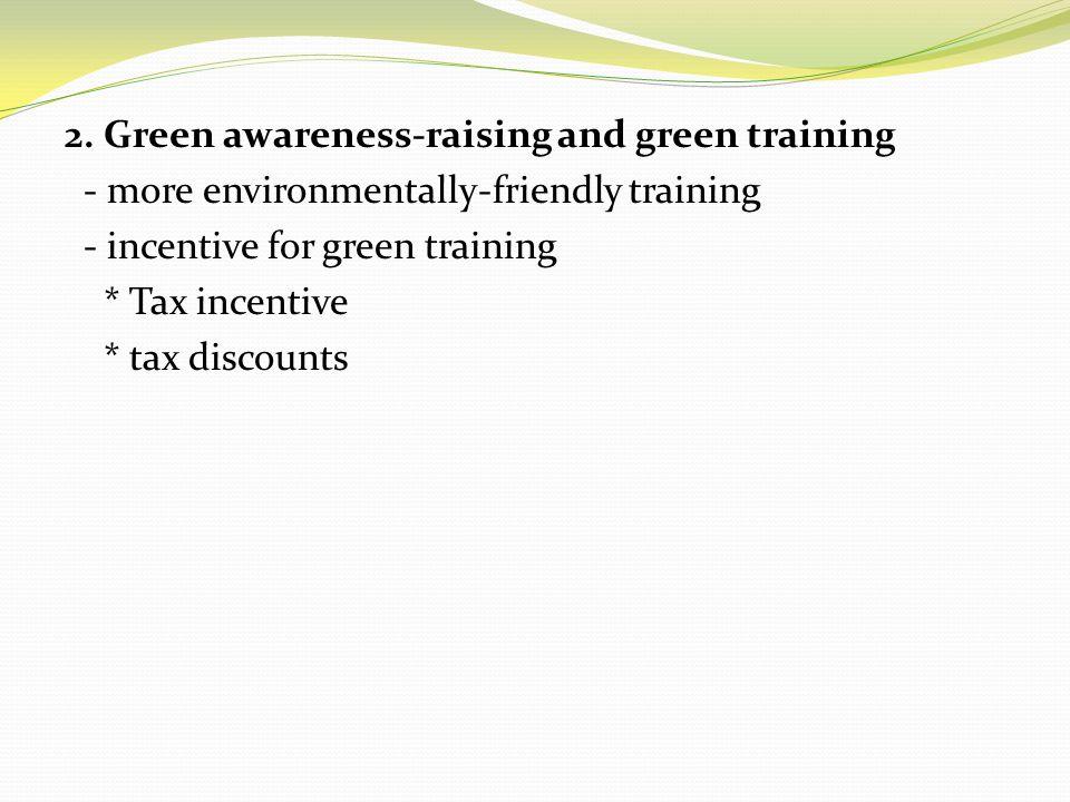 2. Green awareness-raising and green training - more environmentally-friendly training - incentive for green training * Tax incentive * tax discounts