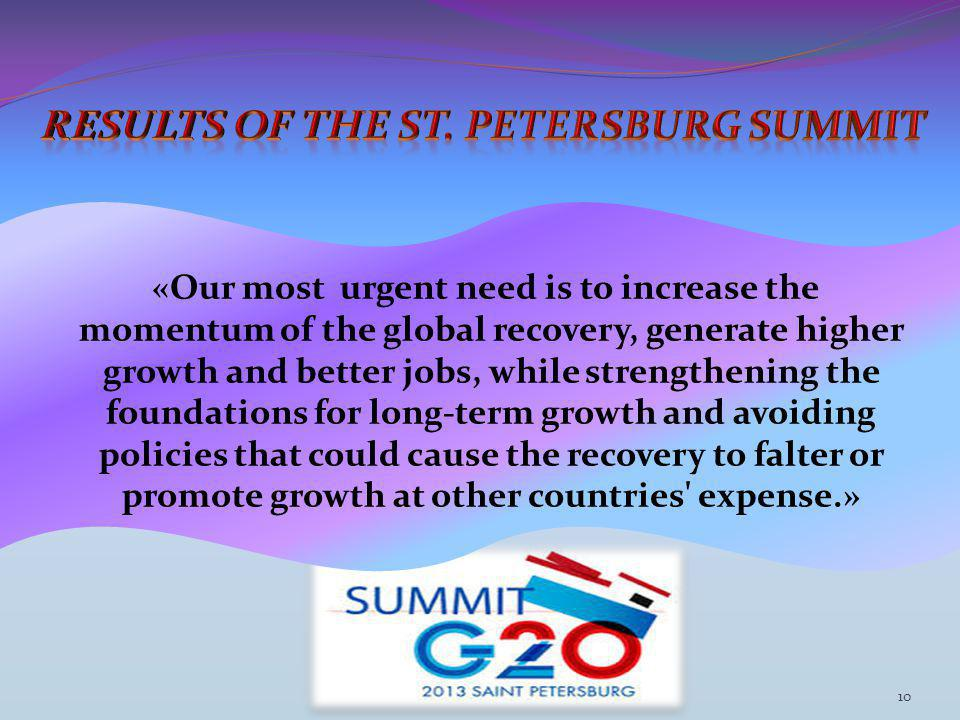 «Our most urgent need is to increase the momentum of the global recovery, generate higher growth and better jobs, while strengthening the foundations for long-term growth and avoiding policies that could cause the recovery to falter or promote growth at other countries expense.» 10