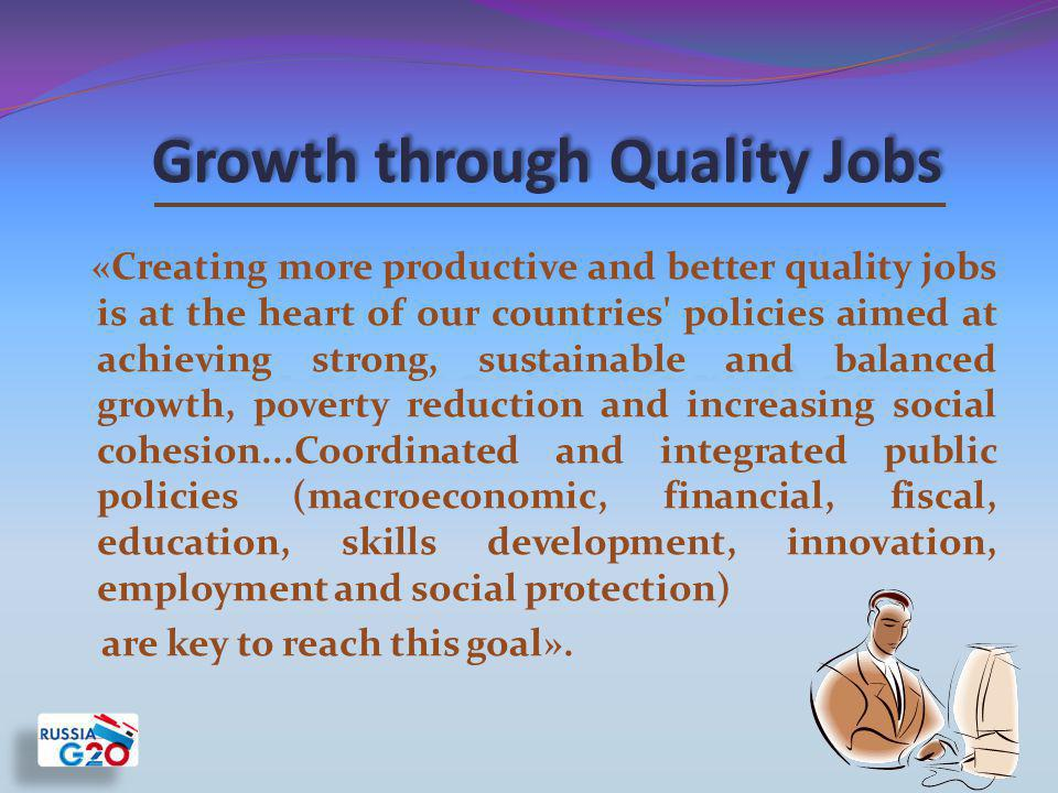 «Creating more productive and better quality jobs is at the heart of our countries policies aimed at achieving strong, sustainable and balanced growth, poverty reduction and increasing social cohesion...Coordinated and integrated public policies (macroeconomic, financial, fiscal, education, skills development, innovation, employment and social protection) are key to reach this goal».