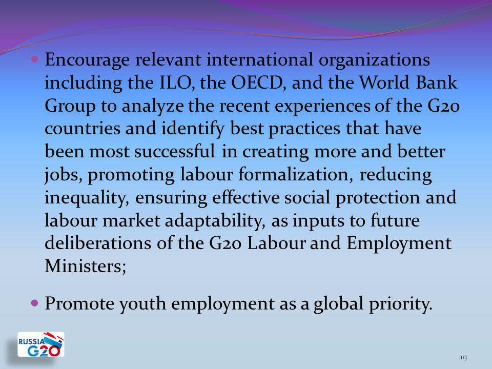 Encourage relevant international organizations including the ILO, the OECD, and the World Bank Group to analyze the recent experiences of the G20 countries and identify best practices that have been most successful in creating more and better jobs, promoting labour formalization, reducing inequality, ensuring effective social protection and labour market adaptability, as inputs to future deliberations of the G20 Labour and Employment Ministers; Promote youth employment as a global priority.