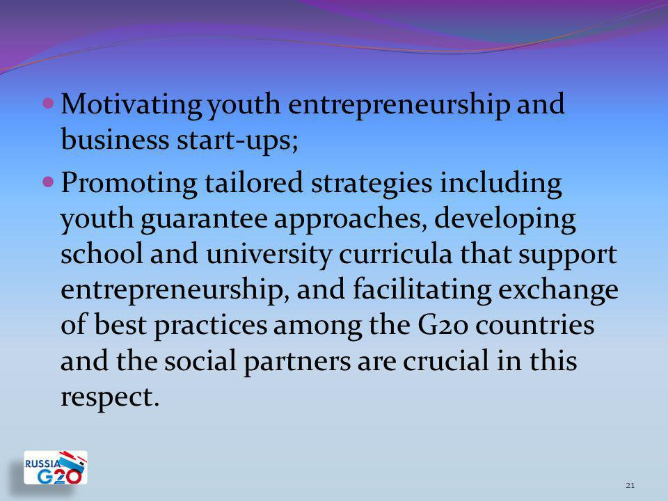Motivating youth entrepreneurship and business start-ups; Promoting tailored strategies including youth guarantee approaches, developing school and university curricula that support entrepreneurship, and facilitating exchange of best practices among the G20 countries and the social partners are crucial in this respect.