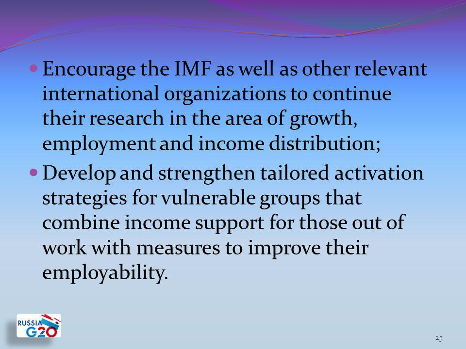 Encourage the IMF as well as other relevant international organizations to continue their research in the area of growth, employment and income distribution; Develop and strengthen tailored activation strategies for vulnerable groups that combine income support for those out of work with measures to improve their employability.