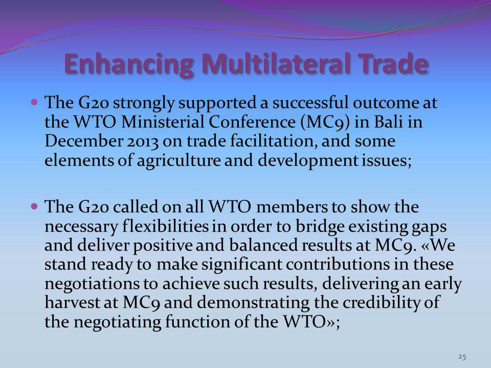 Enhancing Multilateral Trade The G20 strongly supported a successful outcome at the WTO Ministerial Conference (MC9) in Bali in December 2013 on trade facilitation, and some elements of agriculture and development issues; The G20 called on all WTO members to show the necessary flexibilities in order to bridge existing gaps and deliver positive and balanced results at MC9.