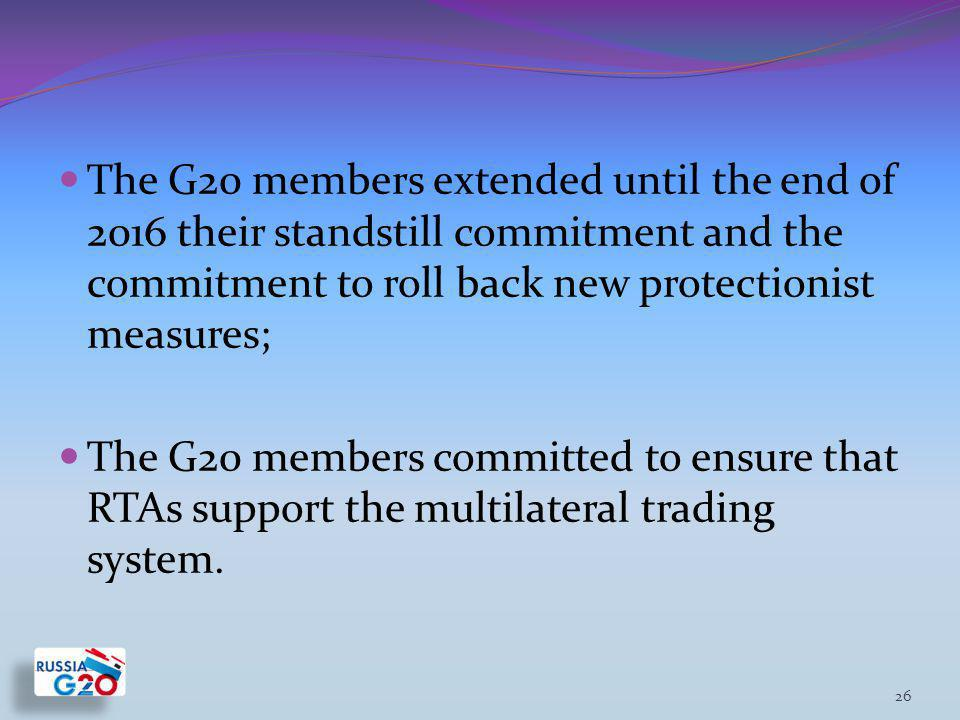 The G20 members extended until the end of 2016 their standstill commitment and the commitment to roll back new protectionist measures; The G20 members committed to ensure that RTAs support the multilateral trading system.