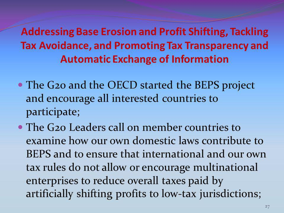 Addressing Base Erosion and Profit Shifting, Tackling Tax Avoidance, and Promoting Tax Transparency and Automatic Exchange of Information The G20 and the OECD started the BEPS project and encourage all interested countries to participate; The G20 Leaders call on member countries to examine how our own domestic laws contribute to BEPS and to ensure that international and our own tax rules do not allow or encourage multinational enterprises to reduce overall taxes paid by artificially shifting profits to low-tax jurisdictions; 27