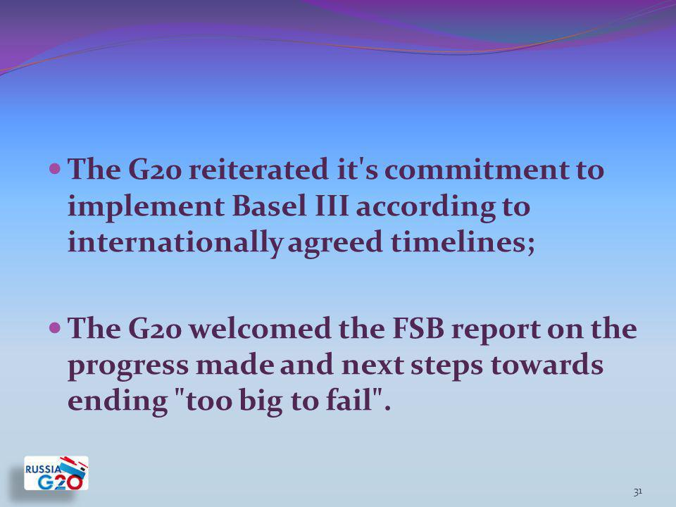The G20 reiterated it s commitment to implement Basel III according to internationally agreed timelines; The G20 welcomed the FSB report on the progress made and next steps towards ending too big to fail .