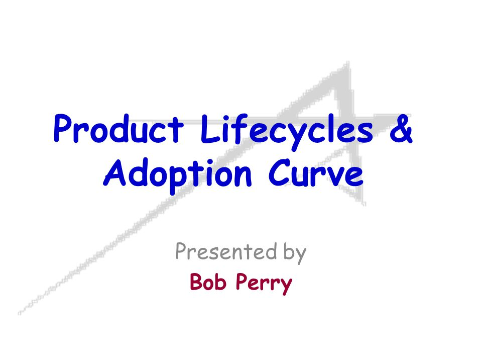 Product Lifecycles & Adoption Curve Presented by Bob Perry