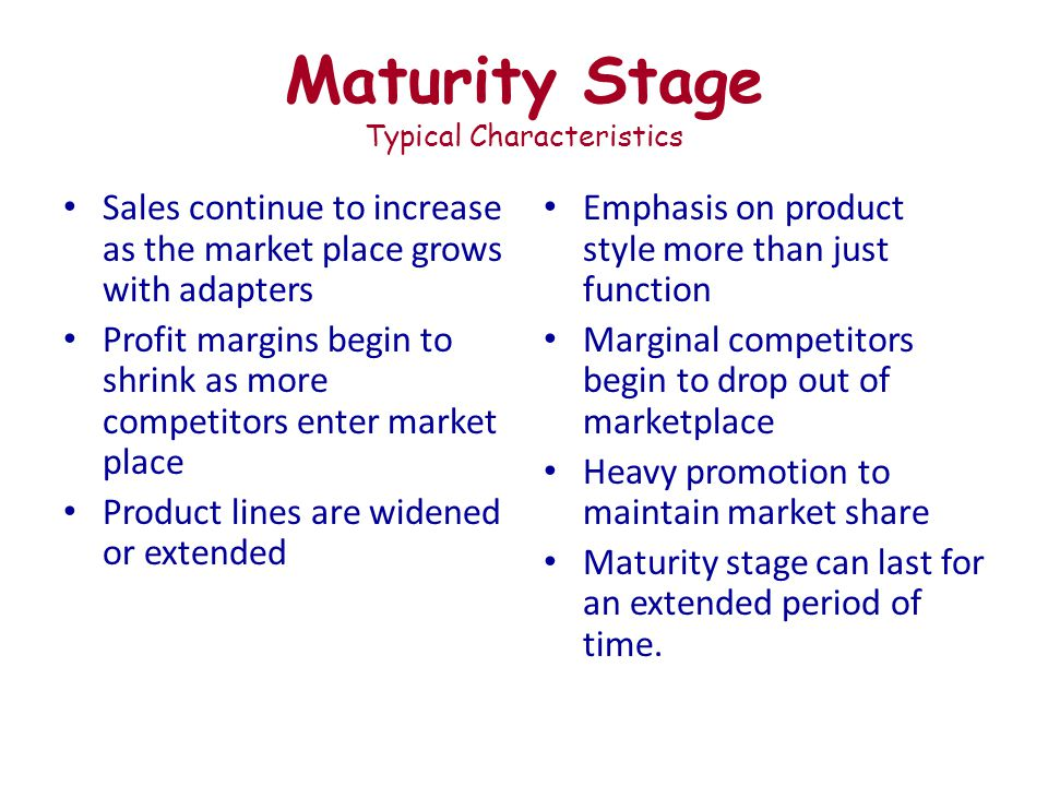 Maturity Stage Typical Characteristics Sales continue to increase as the market place grows with adapters Profit margins begin to shrink as more competitors enter market place Product lines are widened or extended Emphasis on product style more than just function Marginal competitors begin to drop out of marketplace Heavy promotion to maintain market share Maturity stage can last for an extended period of time.