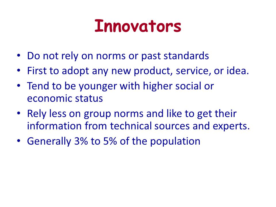 Innovators Do not rely on norms or past standards First to adopt any new product, service, or idea. Tend to be younger with higher social or economic