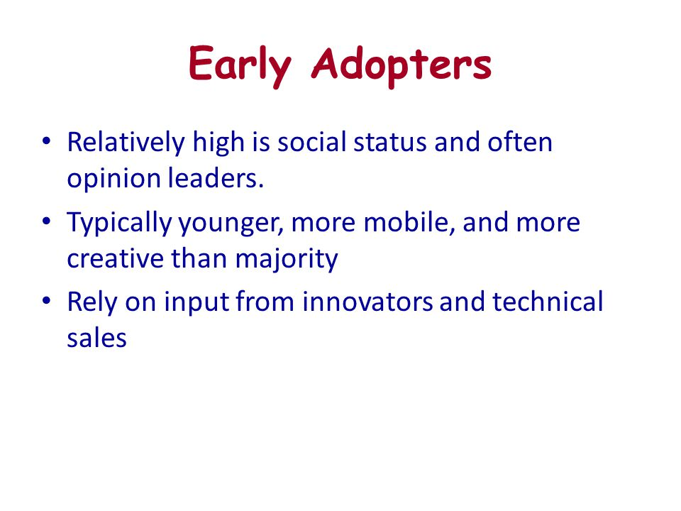Early Adopters Relatively high is social status and often opinion leaders. Typically younger, more mobile, and more creative than majority Rely on inp