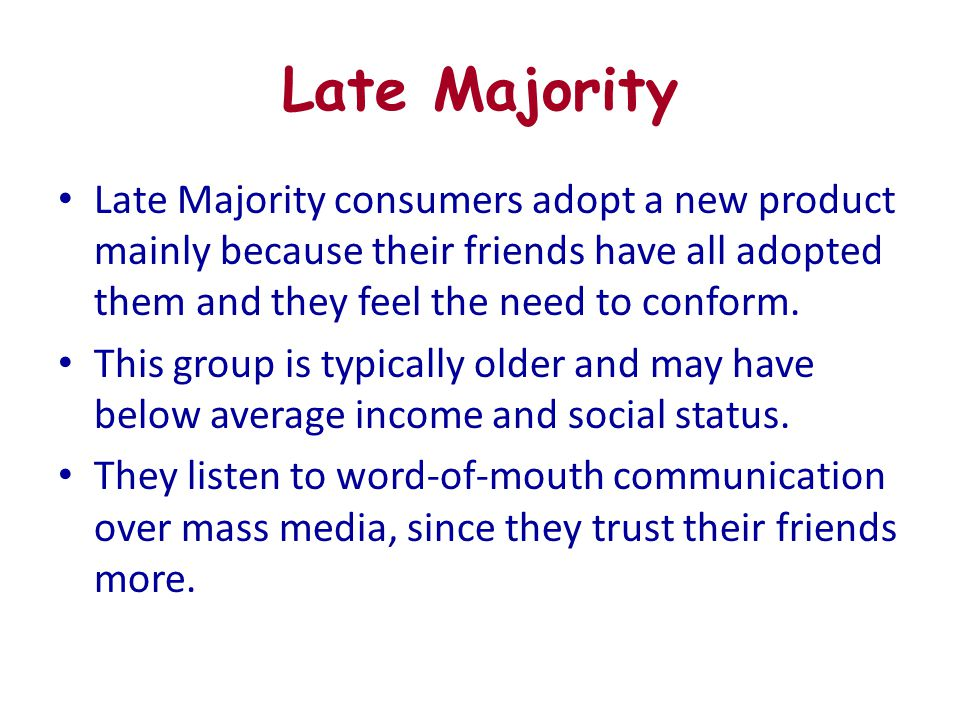 Late Majority Late Majority consumers adopt a new product mainly because their friends have all adopted them and they feel the need to conform.