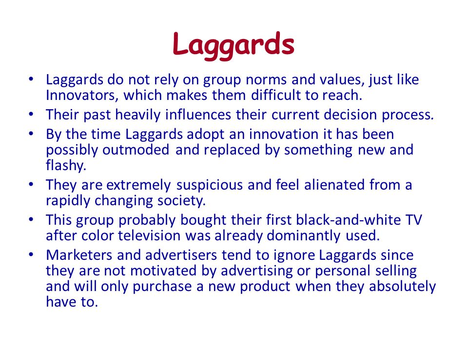 Laggards Laggards do not rely on group norms and values, just like Innovators, which makes them difficult to reach. Their past heavily influences thei