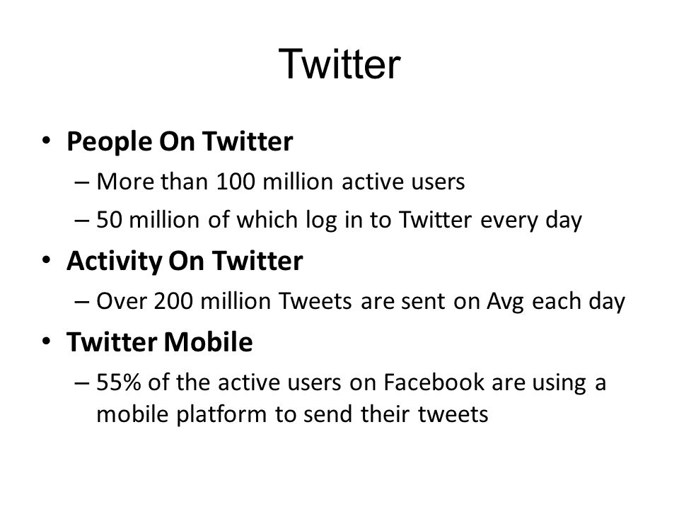 Twitter People On Twitter – More than 100 million active users – 50 million of which log in to Twitter every day Activity On Twitter – Over 200 million Tweets are sent on Avg each day Twitter Mobile – 55% of the active users on Facebook are using a mobile platform to send their tweets