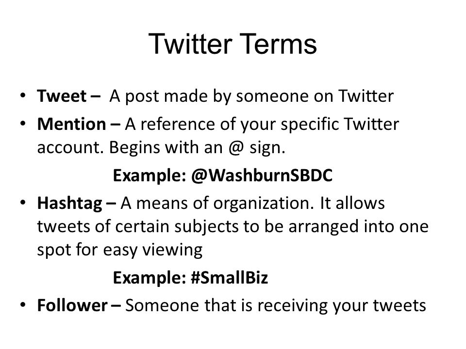 Twitter Terms Tweet – A post made by someone on Twitter Mention – A reference of your specific Twitter account.