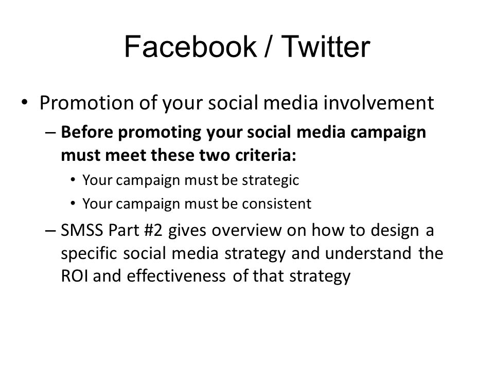 Facebook / Twitter Promotion of your social media involvement – Before promoting your social media campaign must meet these two criteria: Your campaign must be strategic Your campaign must be consistent – SMSS Part #2 gives overview on how to design a specific social media strategy and understand the ROI and effectiveness of that strategy