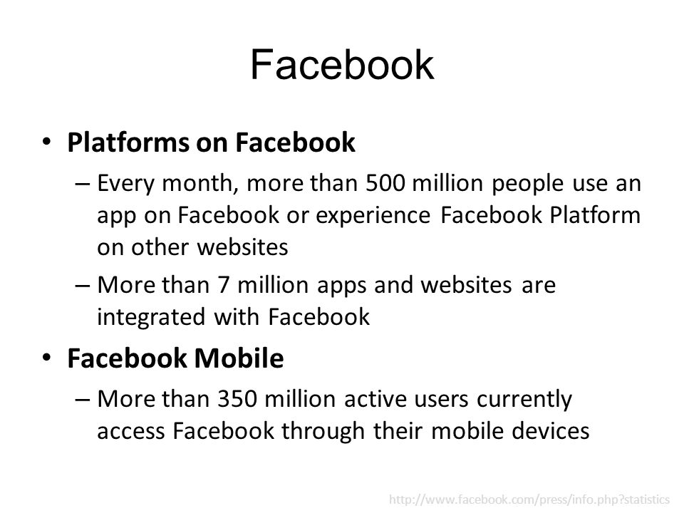 Facebook Platforms on Facebook – Every month, more than 500 million people use an app on Facebook or experience Facebook Platform on other websites – More than 7 million apps and websites are integrated with Facebook Facebook Mobile – More than 350 million active users currently access Facebook through their mobile devices http://www.facebook.com/press/info.php?statistics
