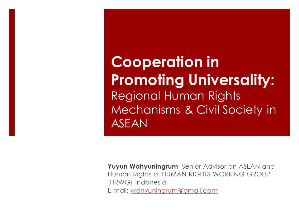 Cooperation in Promoting Universality: Regional Human Rights Mechanisms & Civil Society in ASEAN Yuyun Wahyuningrum, Senior Advisor on ASEAN and Human