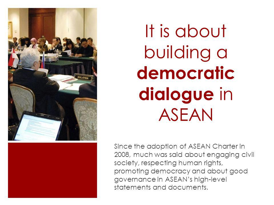 It is about building a democratic dialogue in ASEAN Since the adoption of ASEAN Charter in 2008, much was said about engaging civil society, respectin