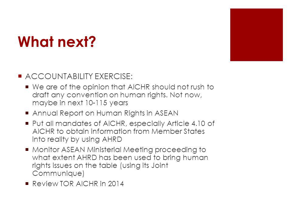 What next? ACCOUNTABILITY EXERCISE: We are of the opinion that AICHR should not rush to draft any convention on human rights. Not now, maybe in next 1