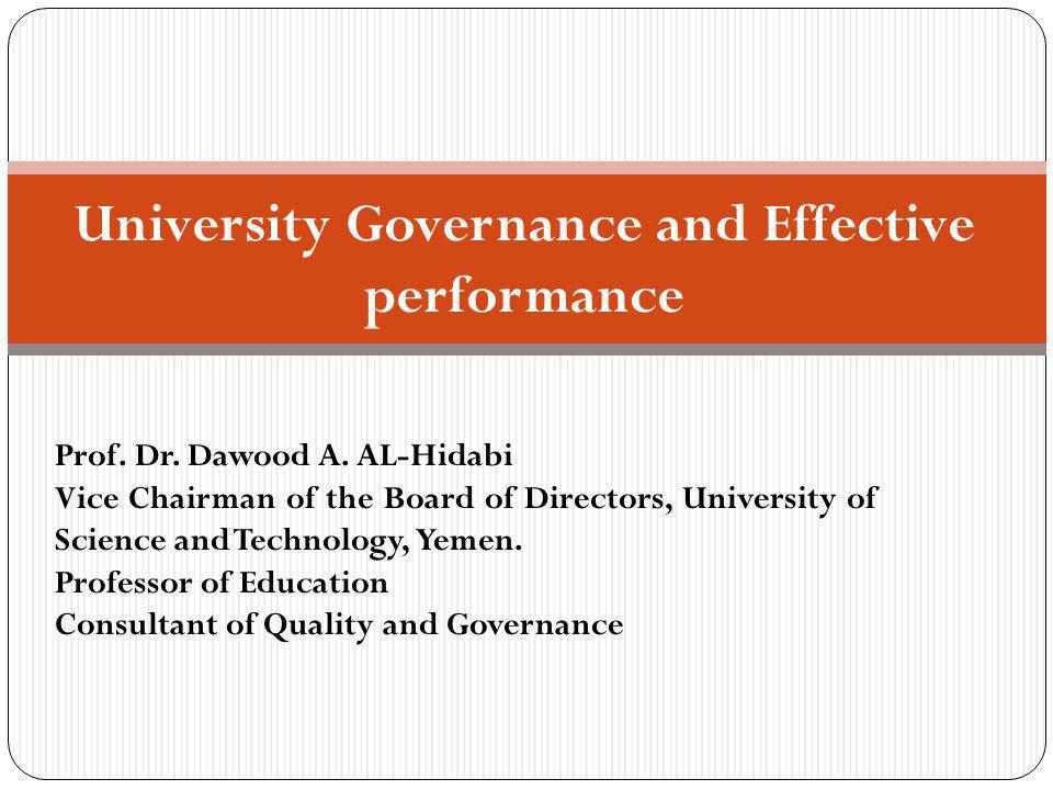 University Governance and Effective performance Prof. Dr. Dawood A. AL-Hidabi Vice Chairman of the Board of Directors, University of Science and Techn