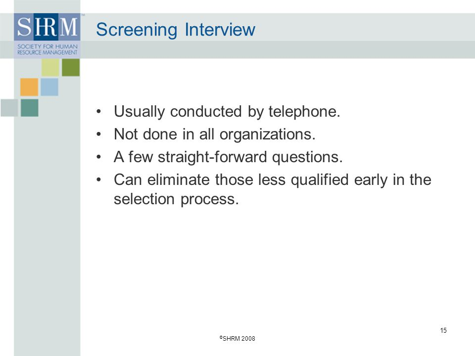 © SHRM 2008 15 Screening Interview Usually conducted by telephone.