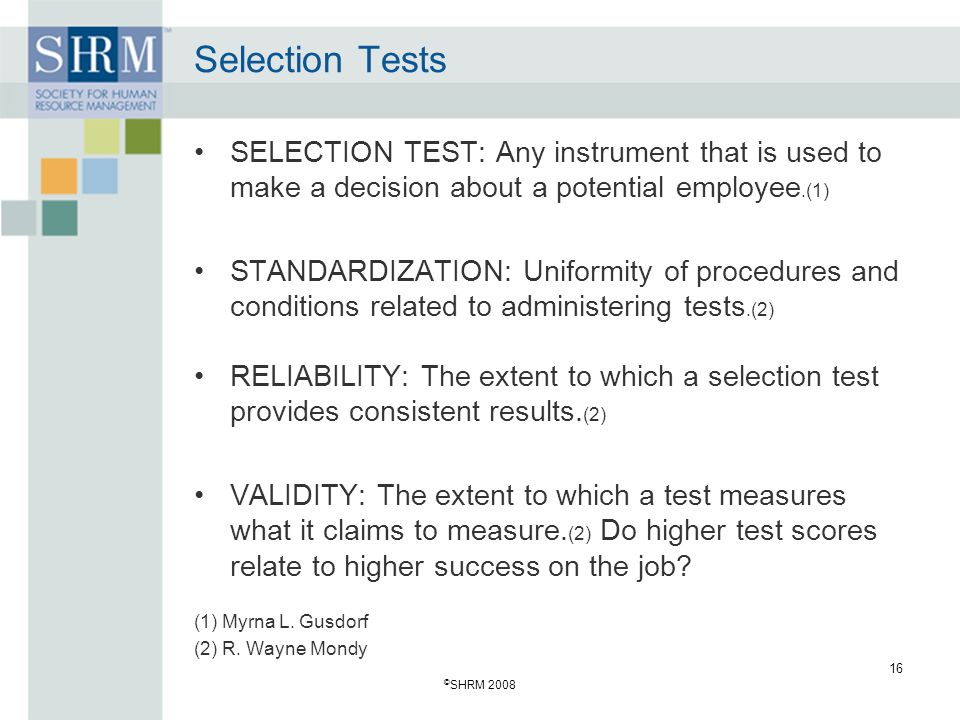 © SHRM 2008 16 Selection Tests SELECTION TEST: Any instrument that is used to make a decision about a potential employee.(1) STANDARDIZATION: Uniformity of procedures and conditions related to administering tests.(2) RELIABILITY: The extent to which a selection test provides consistent results.