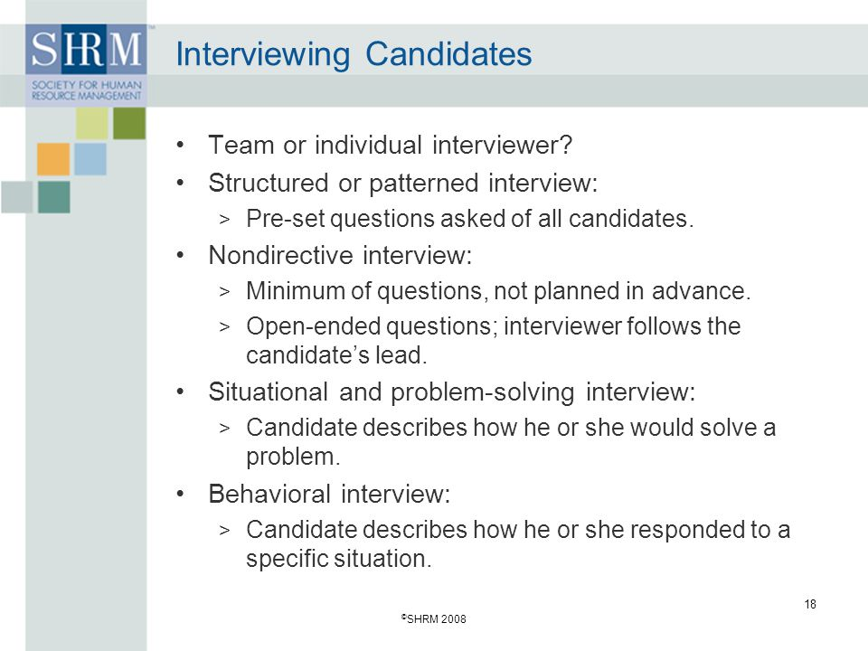 © SHRM 2008 18 Interviewing Candidates Team or individual interviewer? Structured or patterned interview: > Pre-set questions asked of all candidates.