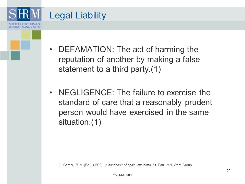 © SHRM 2008 20 Legal Liability DEFAMATION: The act of harming the reputation of another by making a false statement to a third party.(1) NEGLIGENCE: The failure to exercise the standard of care that a reasonably prudent person would have exercised in the same situation.(1) [1] Garner, B.