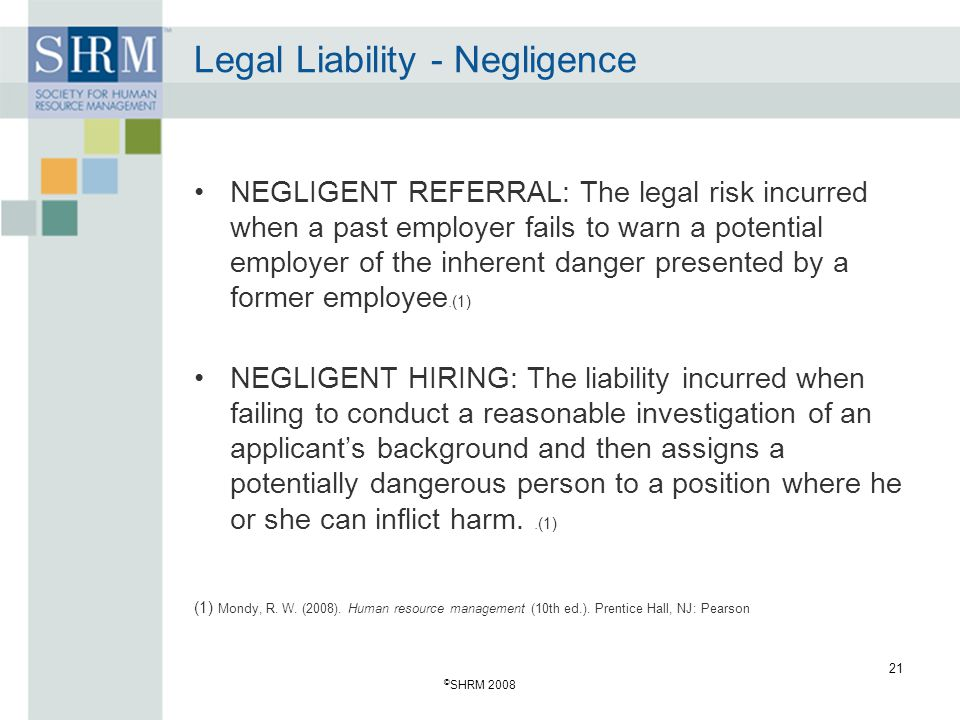 © SHRM 2008 21 Legal Liability - Negligence NEGLIGENT REFERRAL: The legal risk incurred when a past employer fails to warn a potential employer of the inherent danger presented by a former employee.(1) NEGLIGENT HIRING: The liability incurred when failing to conduct a reasonable investigation of an applicants background and then assigns a potentially dangerous person to a position where he or she can inflict harm..(1) (1) Mondy, R.
