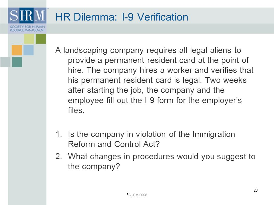 © SHRM 2008 23 HR Dilemma: I-9 Verification A landscaping company requires all legal aliens to provide a permanent resident card at the point of hire.