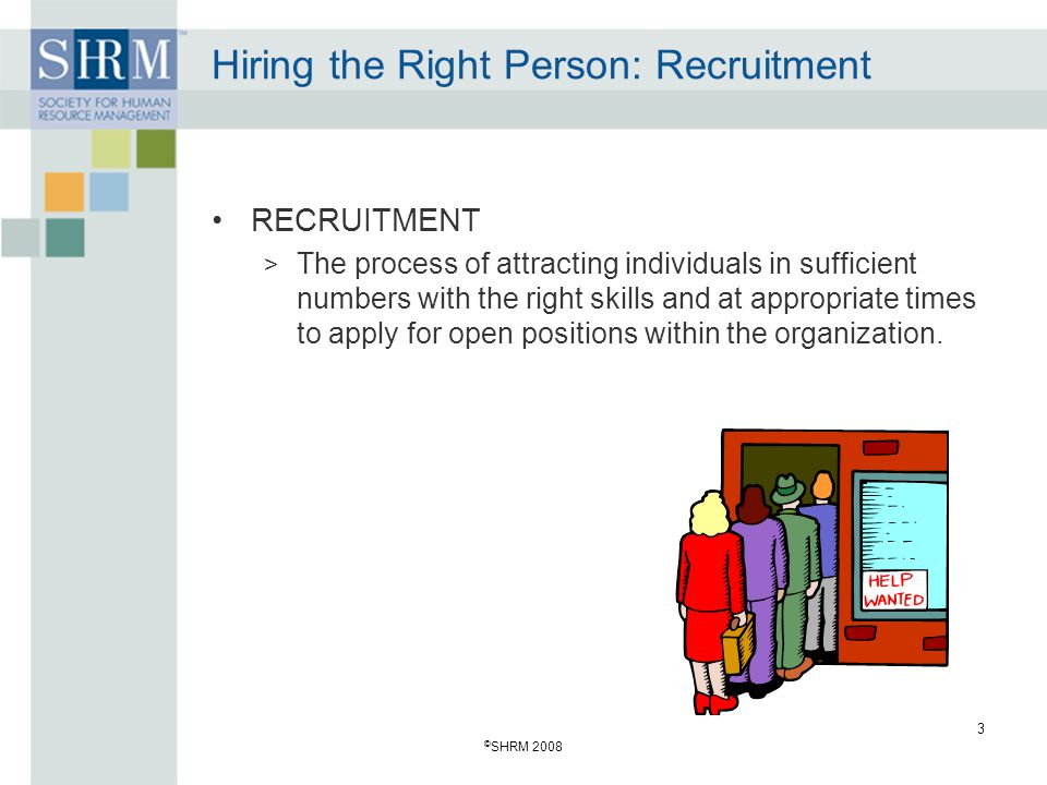 © SHRM 2008 3 Hiring the Right Person: Recruitment RECRUITMENT > The process of attracting individuals in sufficient numbers with the right skills and at appropriate times to apply for open positions within the organization.
