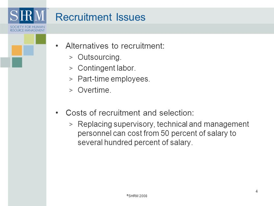 © SHRM 2008 4 Recruitment Issues Alternatives to recruitment: > Outsourcing. > Contingent labor. > Part-time employees. > Overtime. Costs of recruitme