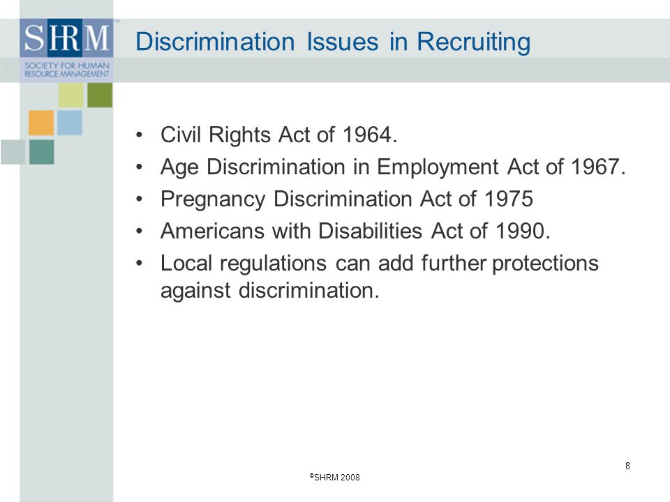 © SHRM 2008 8 Discrimination Issues in Recruiting Civil Rights Act of 1964. Age Discrimination in Employment Act of 1967. Pregnancy Discrimination Act