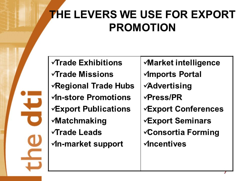 THE LEVERS WE USE FOR EXPORT PROMOTION Trade Exhibitions Trade Missions Regional Trade Hubs In-store Promotions Export Publications Matchmaking Trade Leads In-market support Market intelligence Imports Portal Advertising Press/PR Export Conferences Export Seminars Consortia Forming Incentives
